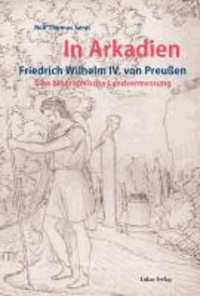 In Arkadien - Friedrich Wilhelm IV. von Preußen. Eine biographische Landvermessung.