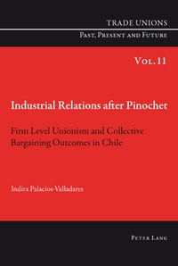 Indira Palacios-valladares - Industrial Relations after Pinochet - Firm Level Unionism and Collective Bargaining Outcomes in Chile.