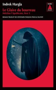 Indrek Hargla - Melchior l'apothicaire Tome 3 : Le glaive du bourreau.