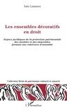 Inès Lamouri - Les ensembles décoratifs en droit - Enjeux juridiques de la protection patrimoniale des meubles et des immeubles formant une cohérence d'ensemble.
