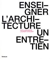 Inès Lamunière et Laurent Stalder - Enseigner l'architecture - Un entretien.