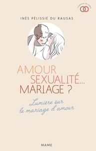 Inès Pélissié du Rausas - Amour, sexualité... mariage ? - Lumière sur le mariage d'amour.