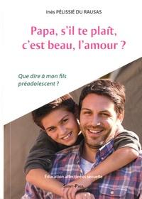 Inès Pélissié du Rausas - Papa, s'il te plaît, c'est beau l'amour ? - Que dire à mon fils préadolescent ?.