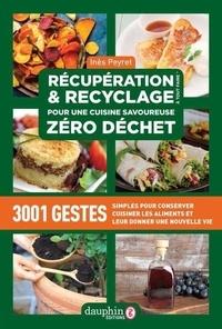 Inès Peyret - Récupération & recyclage pour une cuisine savoureuse zéro déchet - 3001 Gestes simples pour conserver, cuisiner les aliments et leur donner une nouvelle vie.