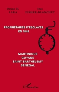 Inez Fisher-Blanchet et Oruno D. Lara - Propriétaires d'esclaves en 1848 - Martinique, Guyane, Saint-Barthélémy, Sénégal.