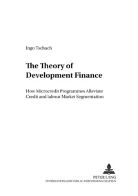 Ingo Tschach - The Theory of Development Finance - How Microcredit Programmes Alleviate Credit and Labour Market Segmentation.