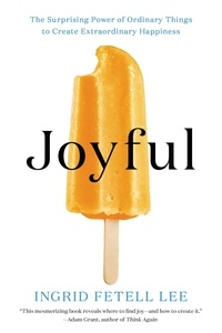 Ingrid Fetell Lee - Joyful - The Surprising Power of Ordinary Things to Create Extraordinary Happiness.
