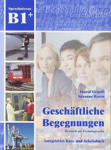 Ingrid Grigull et Susan Raven - Geschäftliche Begegnungen, Deutsch als Fremdsprache - Integriertes Kurs - und Arbeitsbuch, Sprachniveau B1+. 1 CD audio