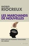 Ingrid Riocreux - Les marchands de nouvelles - Essai sur les pulsions totalitaires des médias.