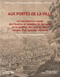 Ingrid Sénépart - Aux portes de la ville - La manufacture royale des poudres et salpêtre de Marseille et le quartier Bernard-du-Bois : genèse d'un quartier artisanal.