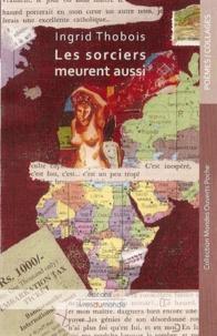 Ingrid Thobois - Les sorciers meurent aussi suivi de En voyage - Sur les routes de Nicolas Bouvier.