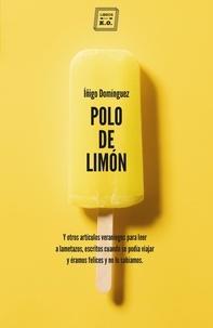 Iñigo Domínguez - Polo de limón - Y otros artículos veraniegos para leer a lametazos, escritos cuando se podía viajar y éramos felices y no lo sabíamos.