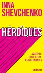 Inna Shevchenko - Héroïques - Amazones, pécheresses, révolutionnaires.