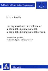Innocent Semuhire - Les organisations internationales, le régionalisme international, le régionalisme international africain - Présentation générale, évolution et perspectives d'avenir.