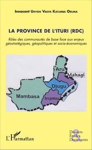 Innocent Unyon Vakpa Katumba Oruma - La province de l'Ituri (RDC) - Rôles des communautés de base face aux enjeux géostratégiques, géopolitiques et socio-économiques.