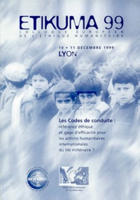 Institut Bioforce - Etikuma 99. - Les Codes de conduite : Référence éthique et gage d'efficacité pour les actions humanitaires intrnationales du IIIe millénaire ? Lyon, 10 et 11 décembre 1999.