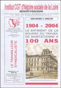Institut CGT de la Loire et  Collectif - Cahier d'histoire N° 6, Février 2004 : 1904-2004 - Le bâtiment de la Bourse du Travail de Saint-Etienne a 100 ans.