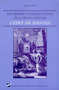 Institut Claude Longeon et Jacques Solé - Les origines intellectuelles de la Révocation de l'Édit de Nantes.