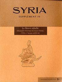 Dominique Parayre - Syria Supplément N° 4/2016 : Le fleuve rebelle - Géographie historique du moyen Oronte d'Ebla à l'époque médiévale.