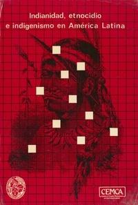 Instituto Indigenista Interamericano et Centre d'Études Mexicaines Et Centraméricaines - Indianidad, etnocidio e indigenismo en América latina.