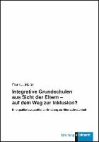 Integrative Grundschulen aus Sicht der Eltern - auf dem Weg zur Inklusion? - Eine qualitative/quantitative Erhebung zur Elternzufriedenheit.