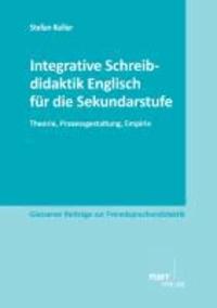 Integrative Schreibdidaktik Englisch für die Sekundarstufe - Theorie, Prozessgestaltung, Empirie.