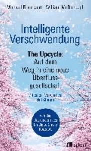 Intelligente Verschwendung - The Upcycle: Auf dem Weg in eine neue Überflussgesellschaft.