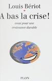 Louis Bériot - A bas la crise ! - Essai sur une croissance durable.