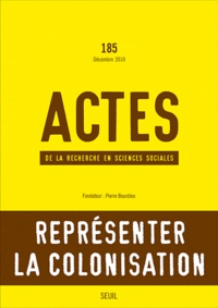 Gisèle Sapiro et George Steinmetz - Actes de la recherche en sciences sociales N° 185, Décembre 201 : Représenter la colonisation.