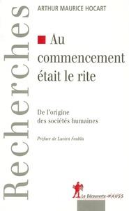 Arthur-Maurice Hocart - Au commencement était le rite - De l'origine des sociétés humaines.