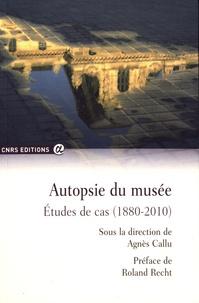 Agnès Callu - Autopsie du musée - Etudes de cas (1880-2010).