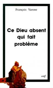 François Varone - Ce Dieu absent qui fait problème - Religion, athéisme et foi, trois regards sur le mystère.