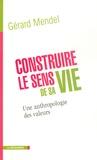Gérard Mendel - Construire le sens de sa vie - Une anthropologie des valeurs.
