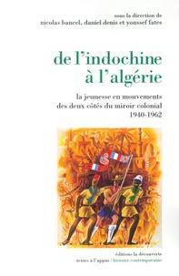 Daniel Denis et Nicolas Bancel - De l'Indochine à l'Algérie - La jeunesse en mouvements des deux côtés du miroir colonial (1940-1962).