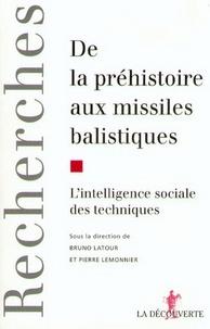 Bruno Latour et Pierre Lemonnier - De la préhistoire aux missiles balistiques - L'intelligence sociale des techniques.