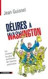 Jean Guisnel - Délires à Washington - Les citations les plus terrifiantes des faucons américains.