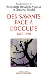 Bernadette Bensaude-Vincent et Christine Blondel - Des savants face à l'occulte 1870-1940.
