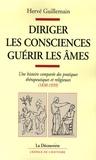 Hervé Guillemain - Diriger les consciences, guérir les âmes - Une histoire comparée des pratiques thérapeutiques et religieuses (1830-1939).