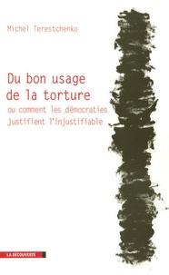 Michel Terestchenko - Du bon usage de la torture - Ou comment les démocraties justifient l'injustifiable.
