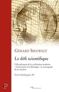 Gérard Siegwalt - Ecrits théologiques - Tome 3, Le défi scientifique. L'ébranlement de la civilisation moderne - l'université et la théologie - la sauvegarde de la création.
