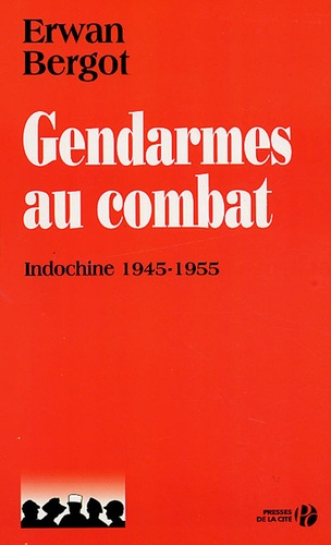 Erwan Bergot - Gendarmes au combat - Indochine, 1945-1955.