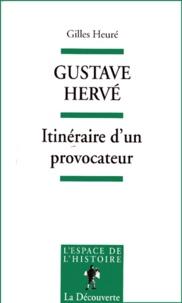 Gilles Heuré - Gustave Hervé - Itinéraire d'un provocateur.