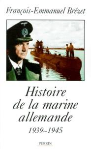 François-Emmanuel Brézet - Histoire de la marine allemande - 1939-1945.