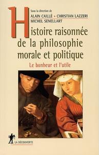 Alain Caillé et Michel Senellart - Histoire raisonnée de la philosophie morale et politique - Le bonheur et l'utile.