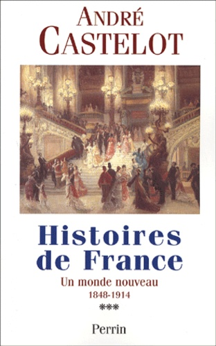 André Castelot - Histoires de France. - Tome 3, Un monde nouveau 1848-1914.