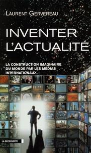 Laurent Gervereau - Inventer l'actualité - La construction imaginaire du monde par les médias internationaux.