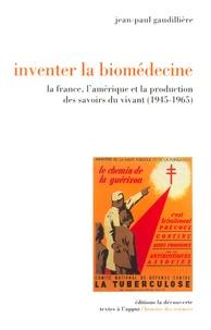 Jean-Paul Gaudillière - Inventer la biomédecine - La France, l'Amérique et la production des savoirs du vivant (1945-1965).