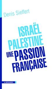 Denis Sieffert - Israël-Palestine, une passion française - La France dans le miroir du conflit israélo-palestinien.