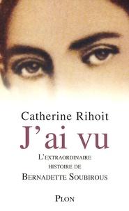 Catherine Rihoit - J'ai vu - L'extraordinaire histoire de Bernadette Soubirous.