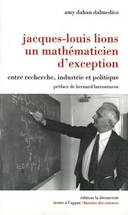 Amy Dahan Dalmedico - Jacques-Louis Lions, un mathématicien d'exception - Entre recherche, industrie et politique.